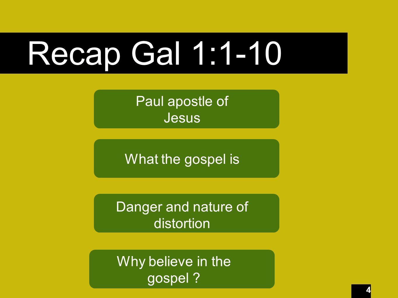 4 Recap Gal 1:1-10 Paul apostle of Jesus What the gospel is Danger and nature of distortion Why believe in the gospel