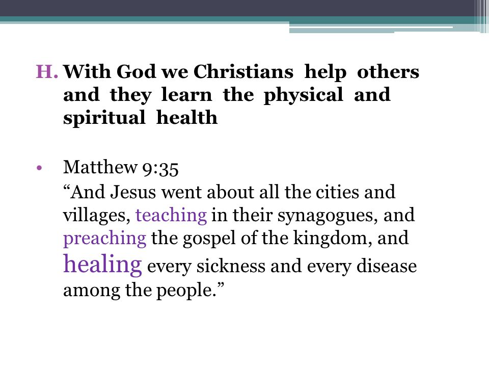 H.With God we Christians help others and they learn the physical and spiritual health Matthew 9:35 And Jesus went about all the cities and villages, teaching in their synagogues, and preaching the gospel of the kingdom, and healing every sickness and every disease among the people.