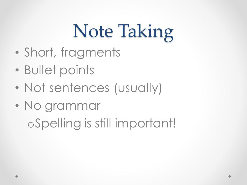 Note Taking Short, fragments Bullet points Not sentences (usually) No grammar o Spelling is still important!