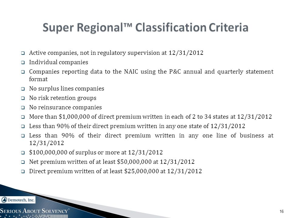  Active companies, not in regulatory supervision at 12/31/2012  Individual companies  Companies reporting data to the NAIC using the P&C annual and quarterly statement format  No surplus lines companies  No risk retention groups  No reinsurance companies  More than $1,000,000 of direct premium written in each of 2 to 34 states at 12/31/2012  Less than 90% of their direct premium written in any one state of 12/31/2012  Less than 90% of their direct premium written in any one line of business at 12/31/2012  $100,000,000 of surplus or more at 12/31/2012  Net premium written of at least $50,000,000 at 12/31/2012  Direct premium written of at least $25,000,000 at 12/31/2012 16