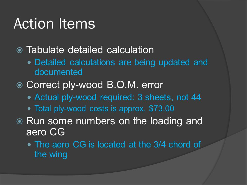 Action Items  Tabulate detailed calculation Detailed calculations are being updated and documented  Correct ply-wood B.O.M. error Actual ply-wood re