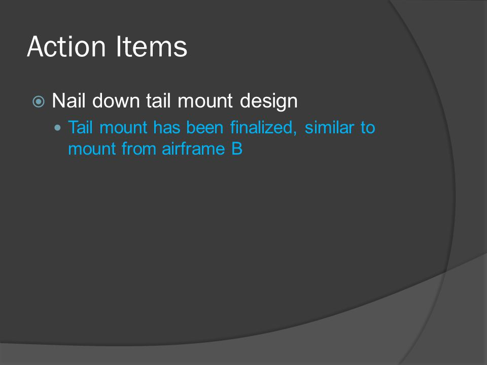 Action Items  Nail down tail mount design Tail mount has been finalized, similar to mount from airframe B