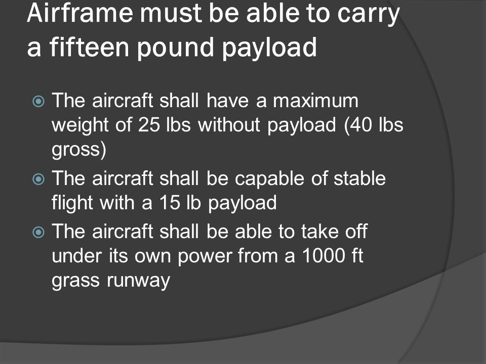 Airframe must be able to carry a fifteen pound payload  The aircraft shall have a maximum weight of 25 lbs without payload (40 lbs gross)  The aircr