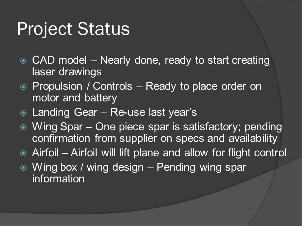 Project Status  CAD model – Nearly done, ready to start creating laser drawings  Propulsion / Controls – Ready to place order on motor and battery 