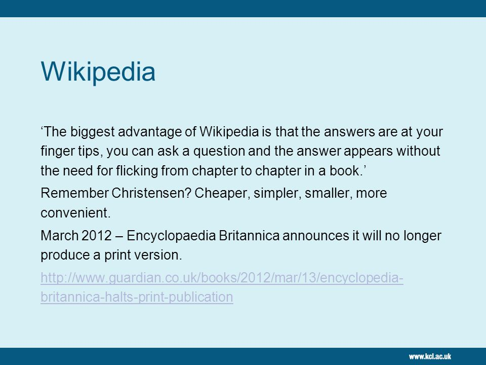 Wikipedia 'The biggest advantage of Wikipedia is that the answers are at your finger tips, you can ask a question and the answer appears without the need for flicking from chapter to chapter in a book.' Remember Christensen.
