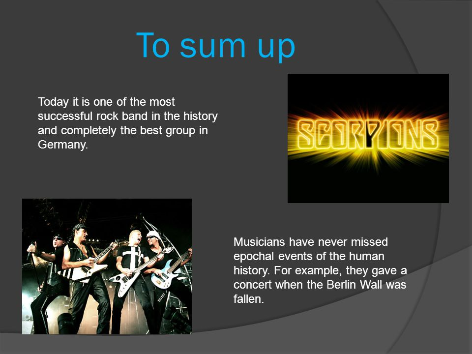 To sum up Today it is one of the most successful rock band in the history and completely the best group in Germany.