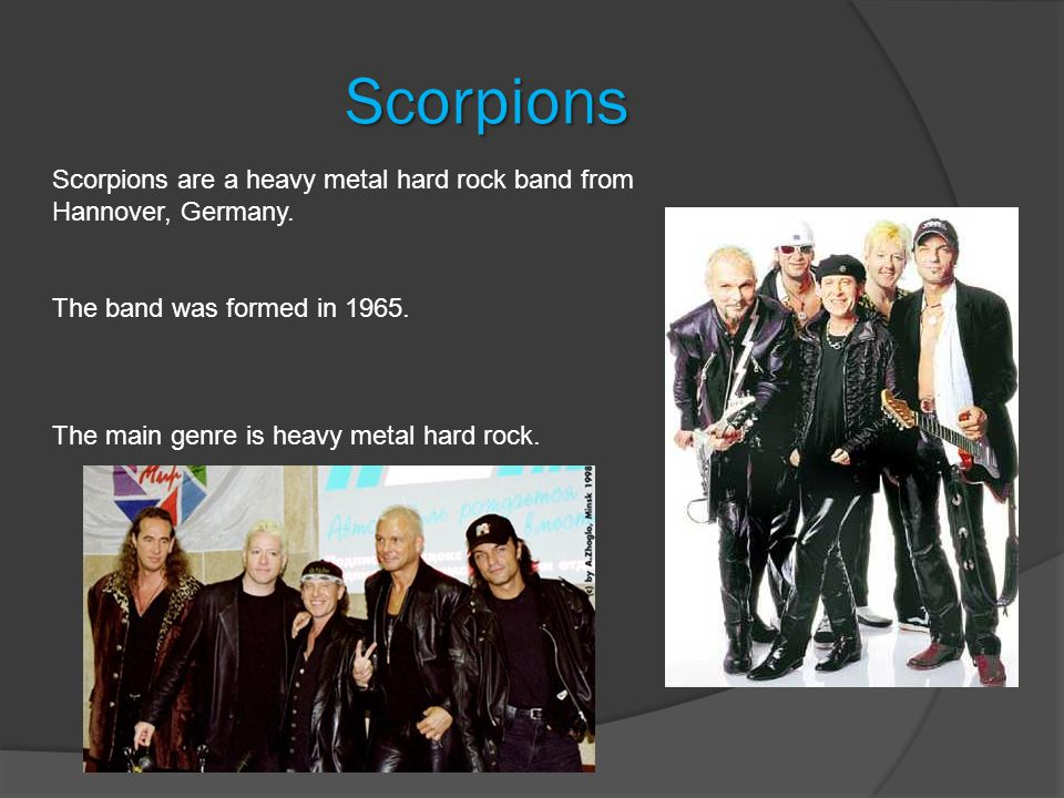 Scorpions Scorpions are a heavy metal hard rock band from Hannover, Germany.