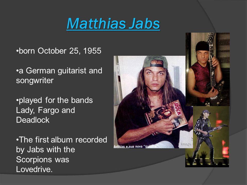 Matthias Jabs born October 25, 1955 a German guitarist and songwriter played for the bands Lady, Fargo and Deadlock The first album recorded by Jabs with the Scorpions was Lovedrive.