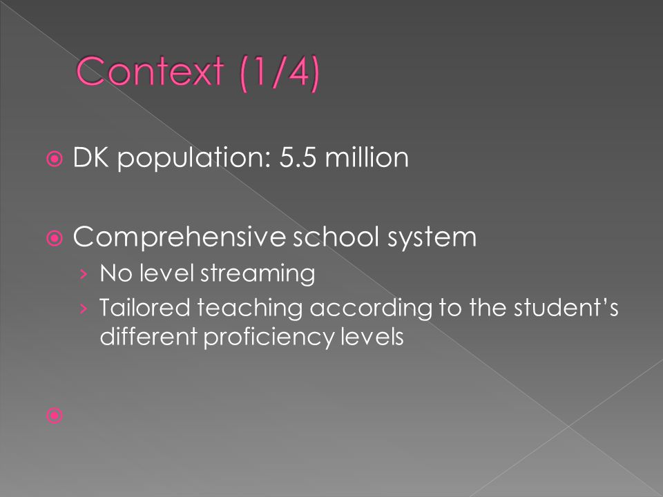  DK population: 5.5 million  Comprehensive school system › No level streaming › Tailored teaching according to the student's different proficiency levels 