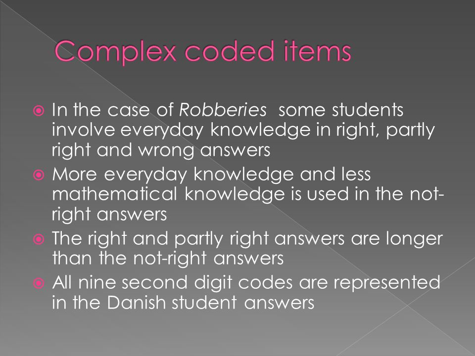  In the case of Robberies some students involve everyday knowledge in right, partly right and wrong answers  More everyday knowledge and less mathematical knowledge is used in the not- right answers  The right and partly right answers are longer than the not-right answers  All nine second digit codes are represented in the Danish student answers