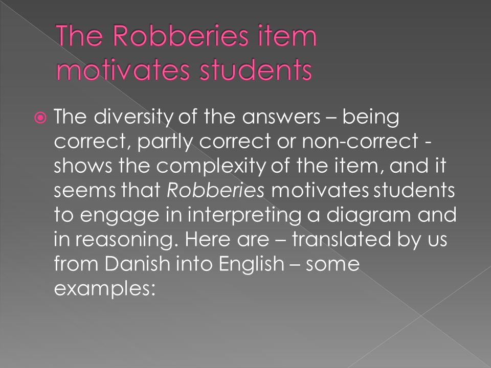  The diversity of the answers – being correct, partly correct or non-correct - shows the complexity of the item, and it seems that Robberies motivates students to engage in interpreting a diagram and in reasoning.
