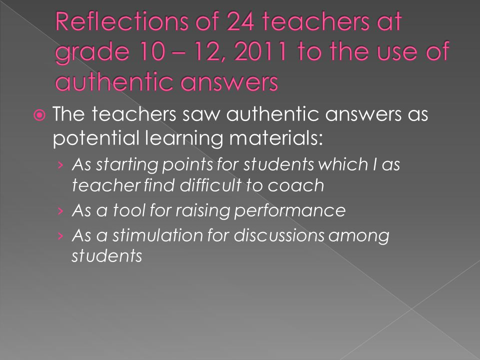  The teachers saw authentic answers as potential learning materials: › As starting points for students which I as teacher find difficult to coach › A