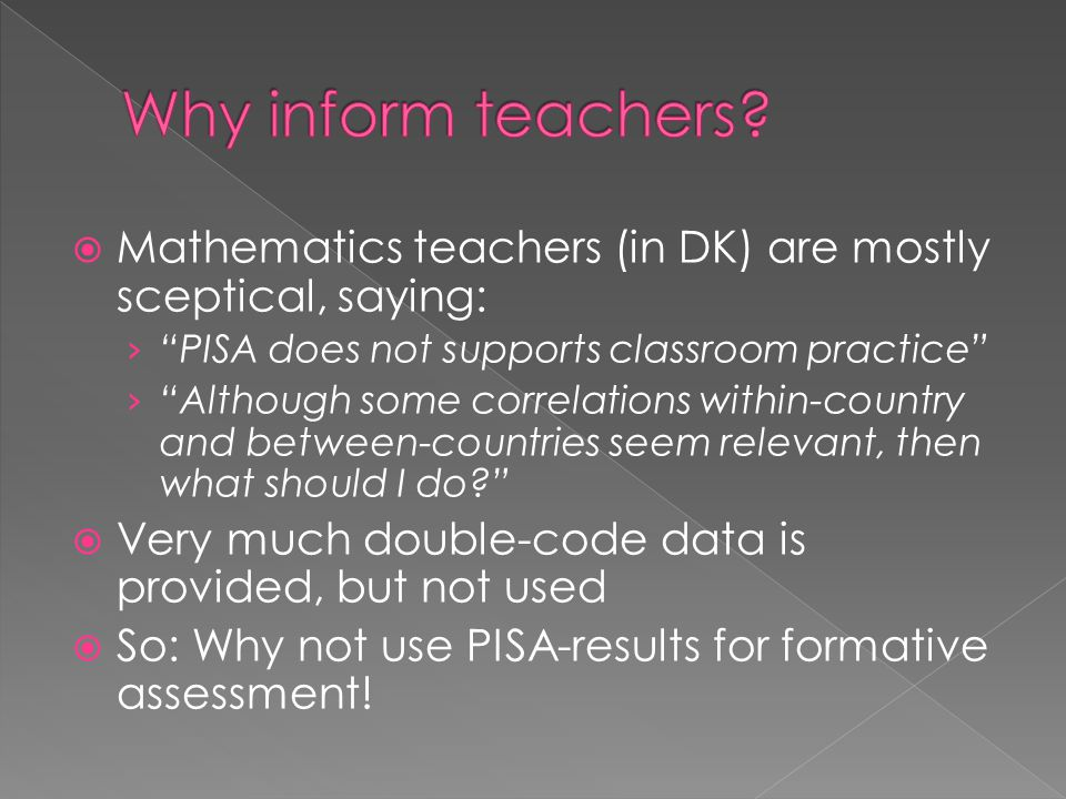  Mathematics teachers (in DK) are mostly sceptical, saying: › PISA does not supports classroom practice › Although some correlations within-country and between-countries seem relevant, then what should I do  Very much double-code data is provided, but not used  So: Why not use PISA-results for formative assessment!