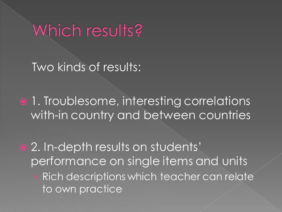 Two kinds of results:  1. Troublesome, interesting correlations with-in country and between countries  2. In-depth results on students' performance