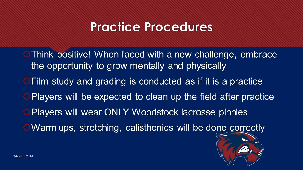 Practice Procedures Whitaker 2013  Think positive! When faced with a new challenge, embrace the opportunity to grow mentally and physically  Film st