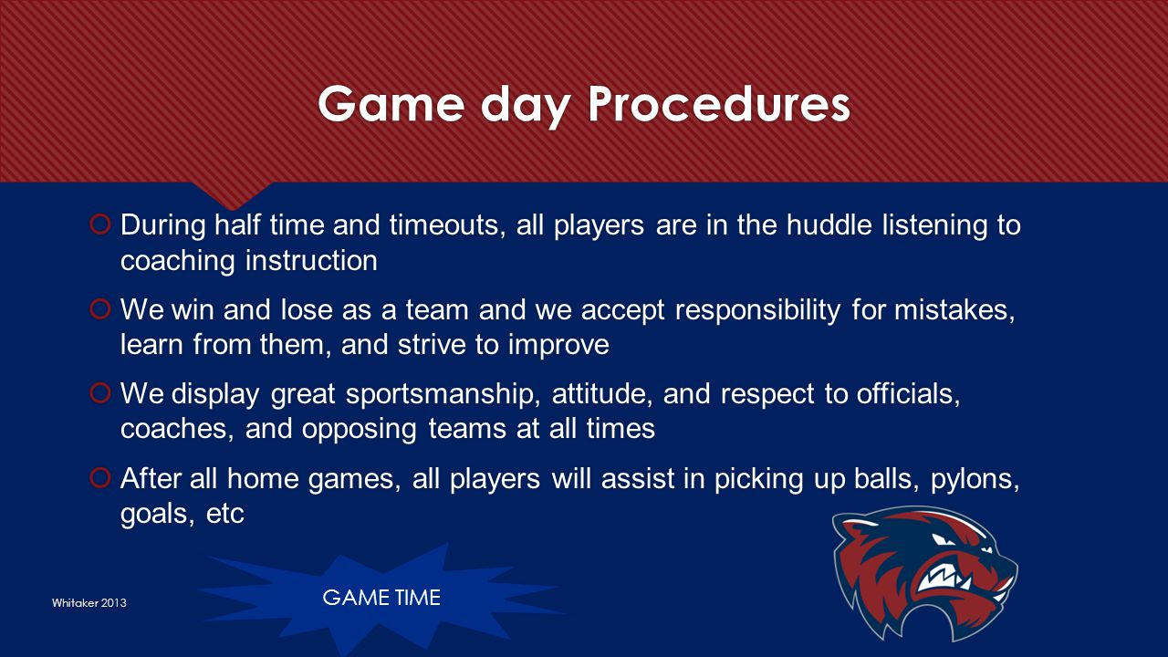 Game day Procedures Whitaker 2013  During half time and timeouts, all players are in the huddle listening to coaching instruction  We win and lose a