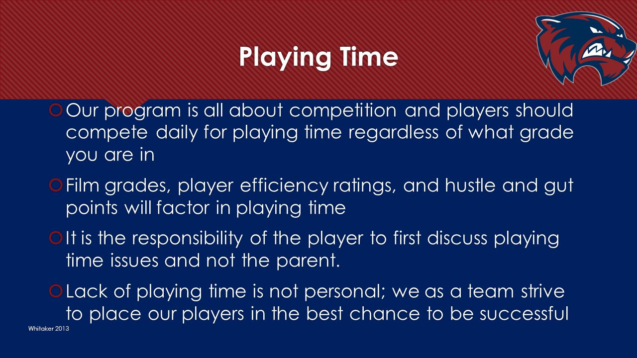 Playing Time Whitaker 2013  Our program is all about competition and players should compete daily for playing time regardless of what grade you are i