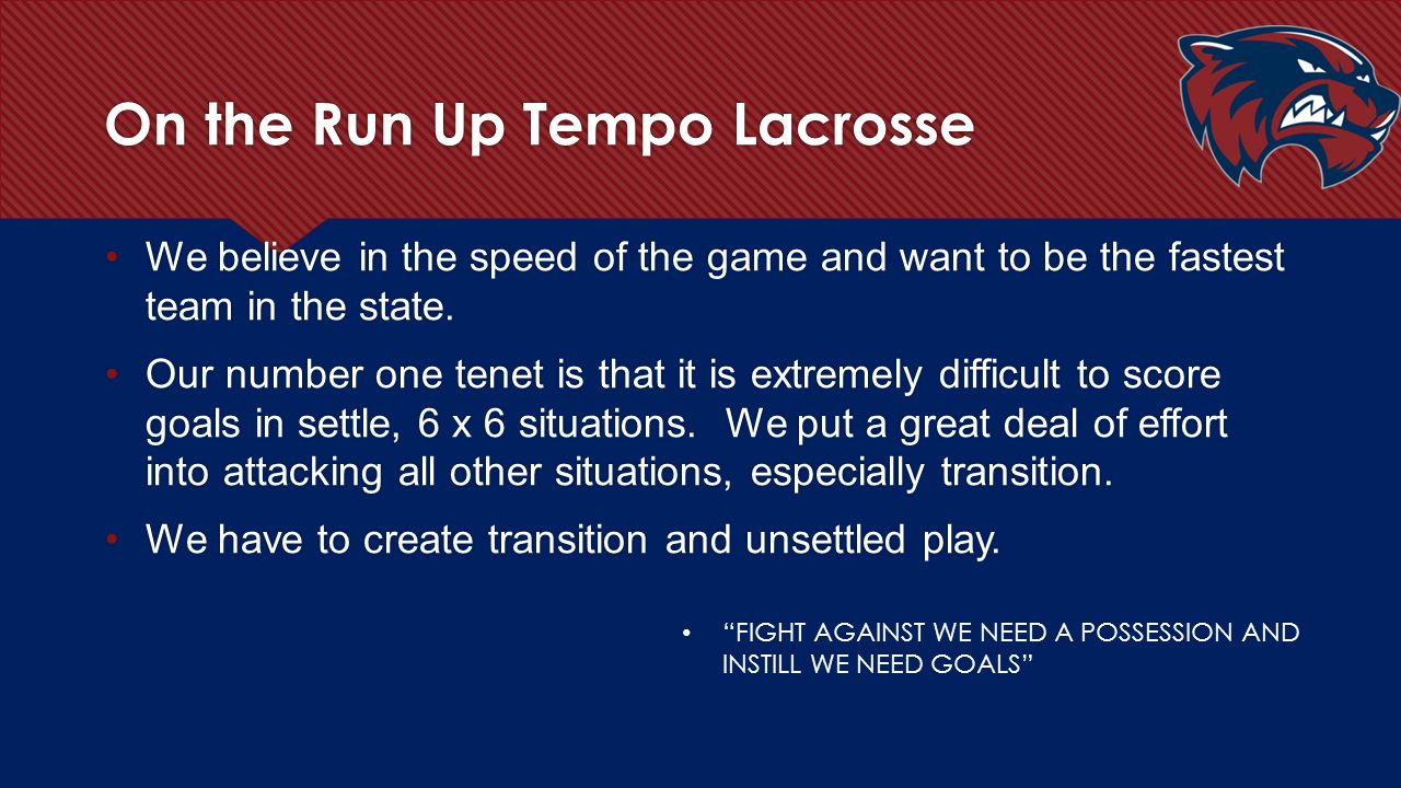 Up Tempo Lacrosse We push every even, fast, slow, man-down situation and attack our opponent in space.