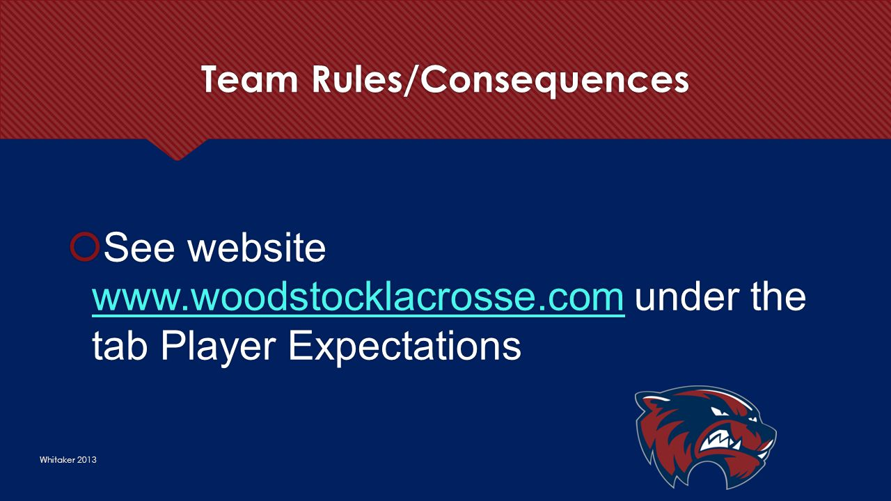 Team Rules/Consequences Whitaker 2013  See website www.woodstocklacrosse.com under the tab Player Expectations www.woodstocklacrosse.com  See websit