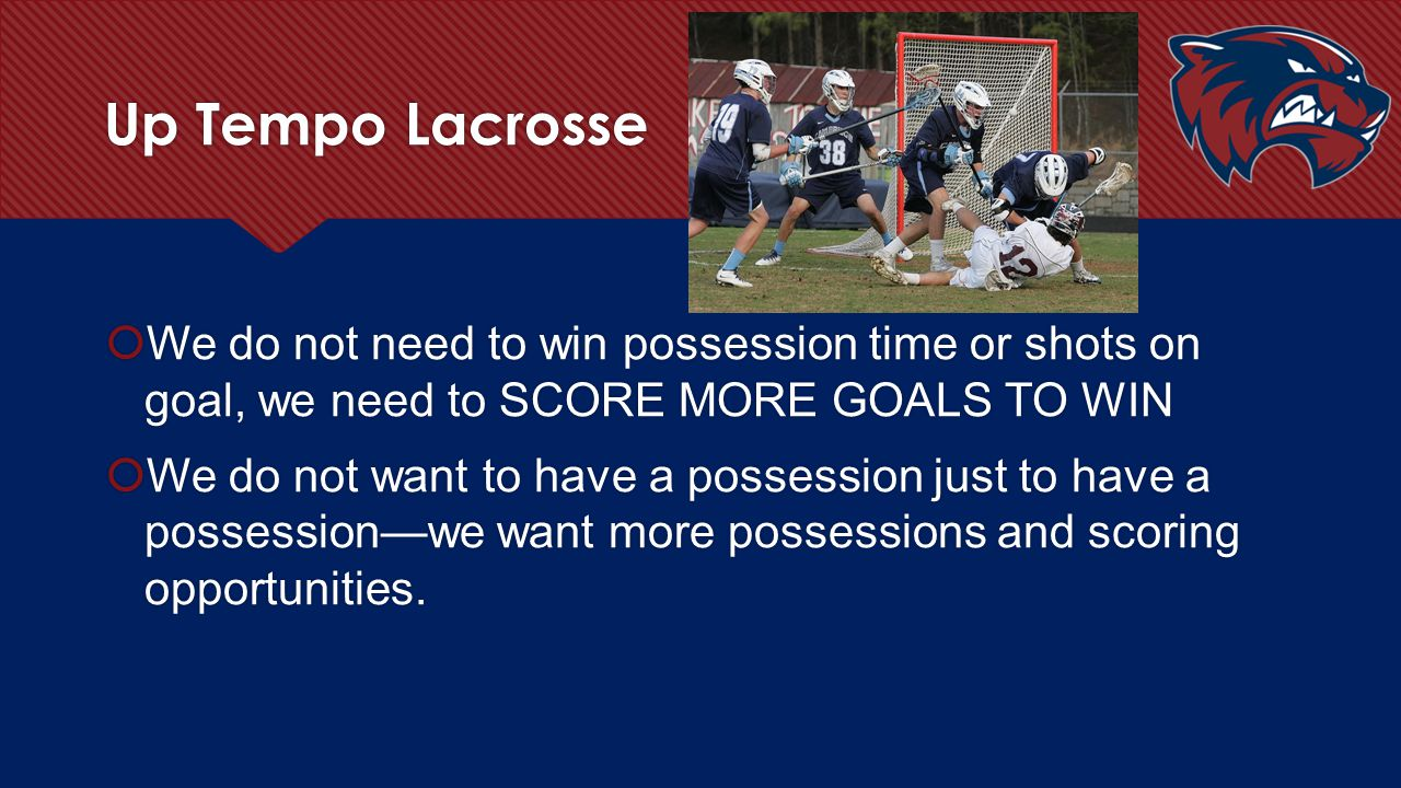 Up Tempo Lacrosse  We do not need to win possession time or shots on goal, we need to SCORE MORE GOALS TO WIN  We do not want to have a possession j