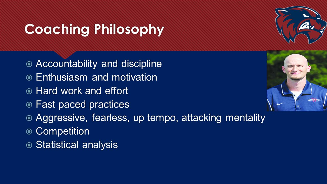 Coaching Philosophy  Accountability and discipline  Enthusiasm and motivation  Hard work and effort  Fast paced practices  Aggressive, fearless,