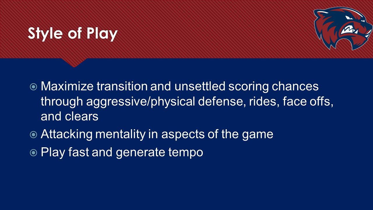 Style of Play  Maximize transition and unsettled scoring chances through aggressive/physical defense, rides, face offs, and clears  Attacking mental