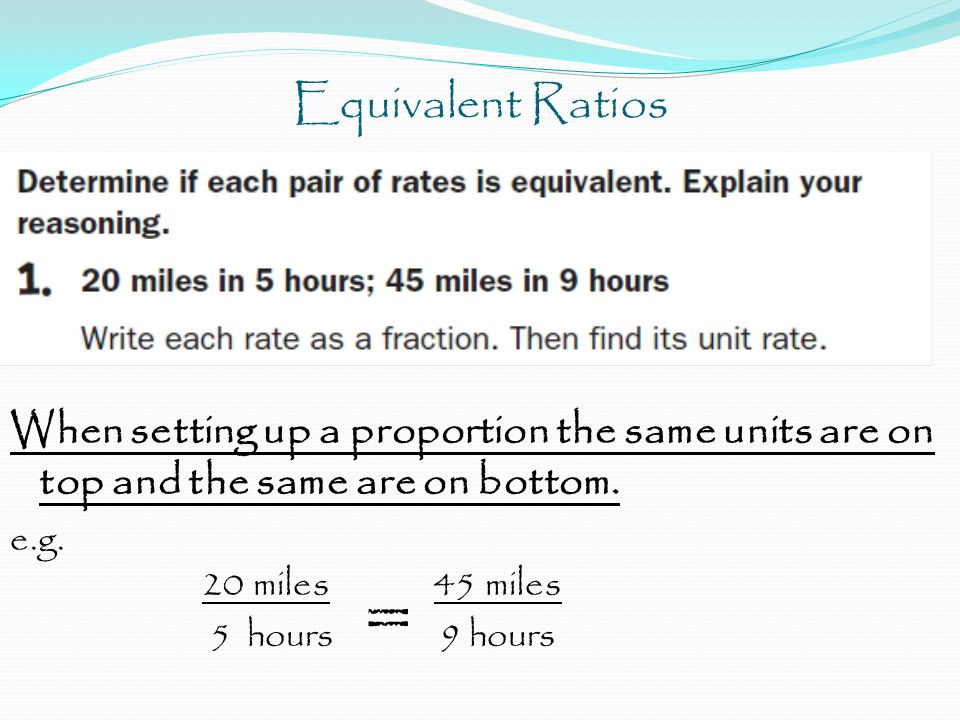Equivalent Ratios When setting up a proportion the same units are on top and the same are on bottom.
