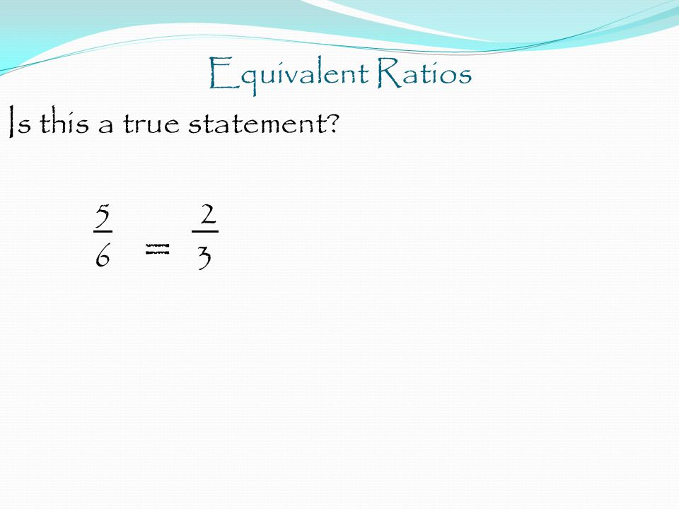 Equivalent Ratios Is this a true statement 5 2 6 = 3