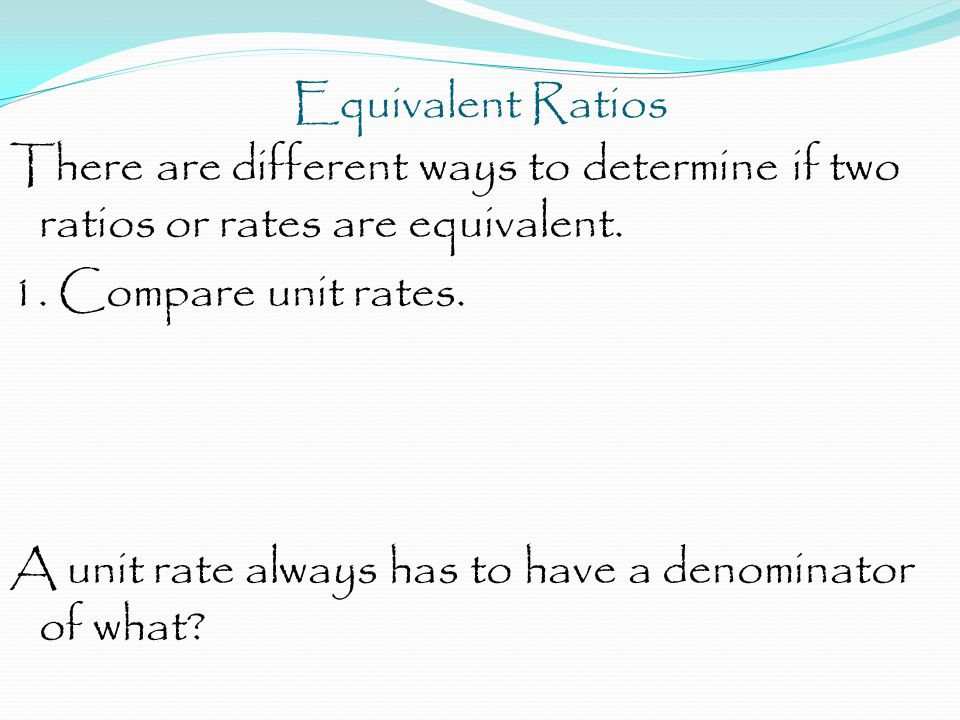 Equivalent Ratios There are different ways to determine if two ratios or rates are equivalent.
