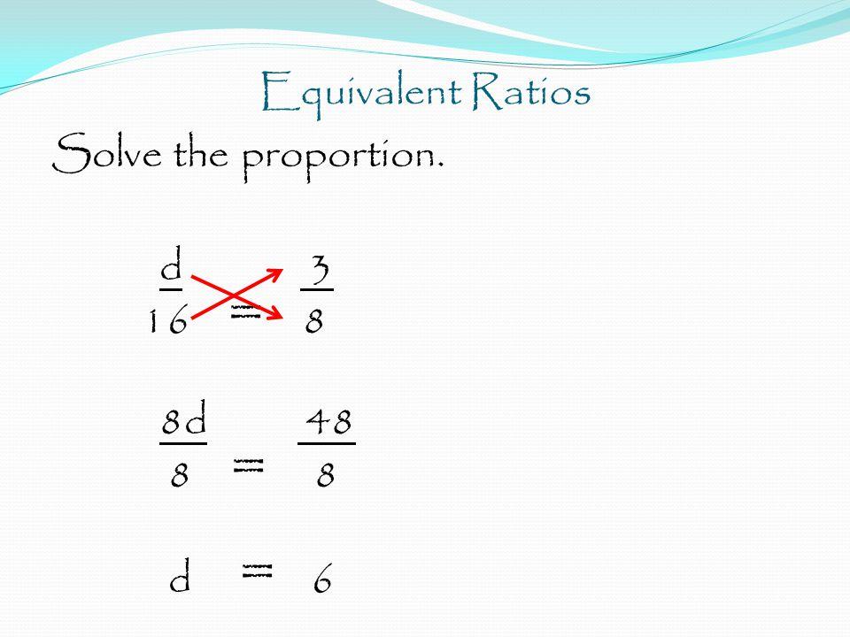 Equivalent Ratios Solve the proportion. d 3 16 = 8 8d 48 8 = 8 d = 6
