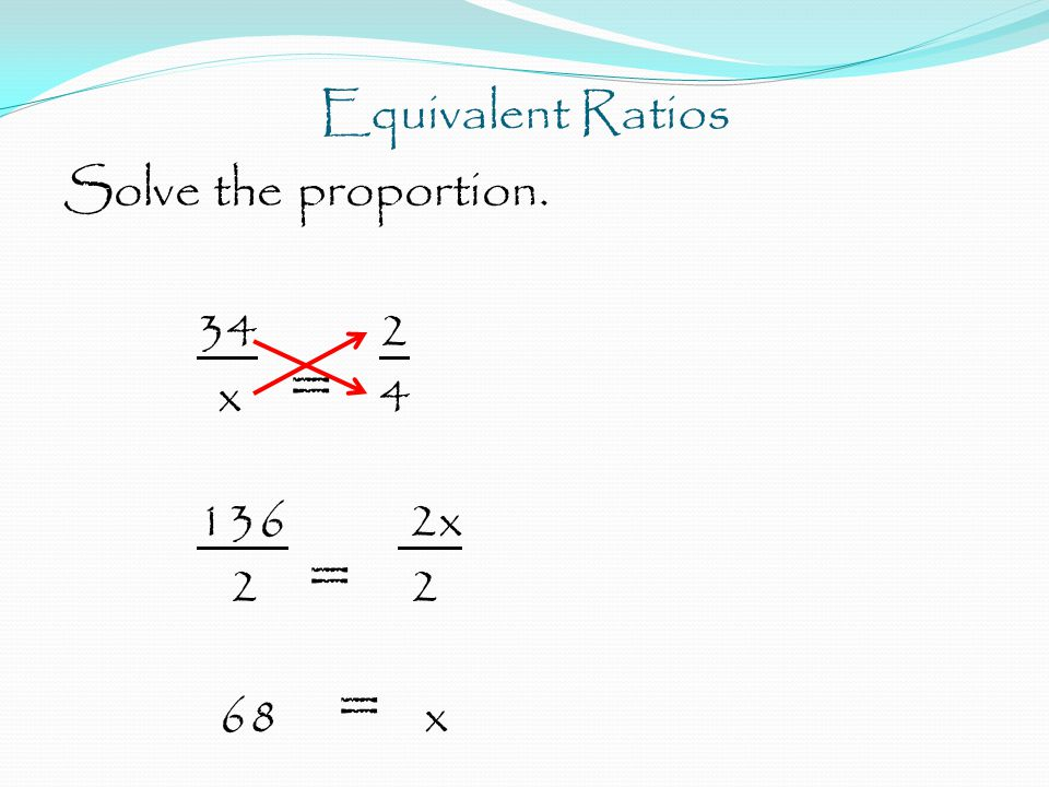 Equivalent Ratios Solve the proportion. 34 2 x = 4 136 2x 2 = 2 68 = x