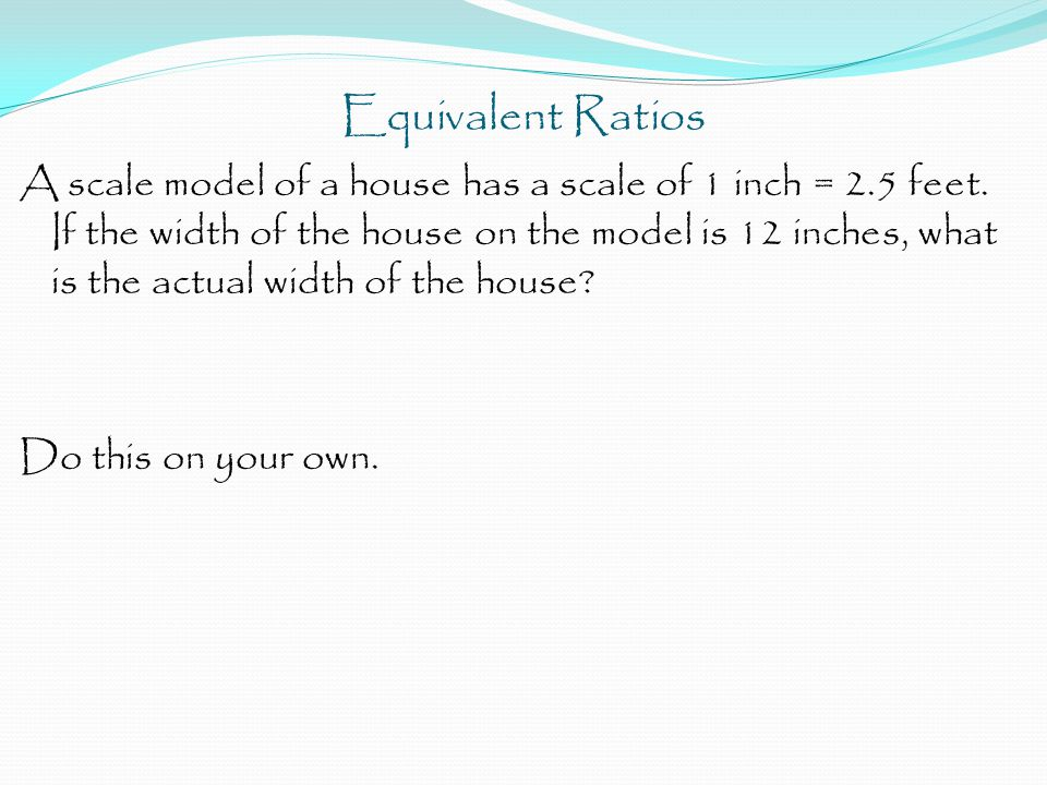 Equivalent Ratios A scale model of a house has a scale of 1 inch = 2.5 feet.