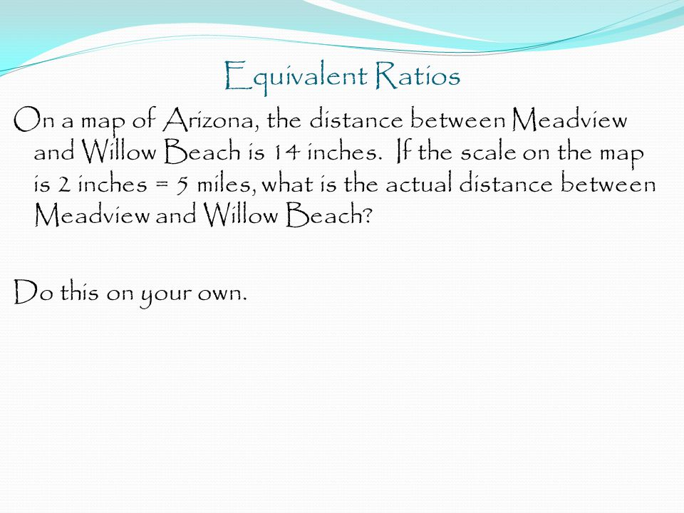 Equivalent Ratios On a map of Arizona, the distance between Meadview and Willow Beach is 14 inches.
