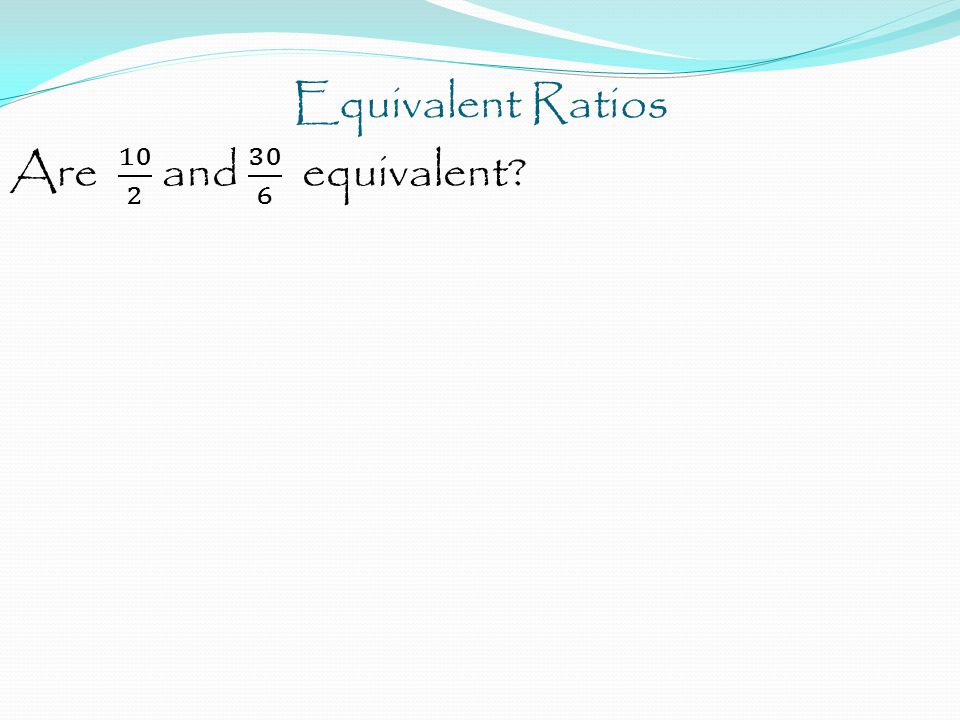 Equivalent Ratios The other way to find if two ratios are equivalent is to set them equal to each other and cross multiply.