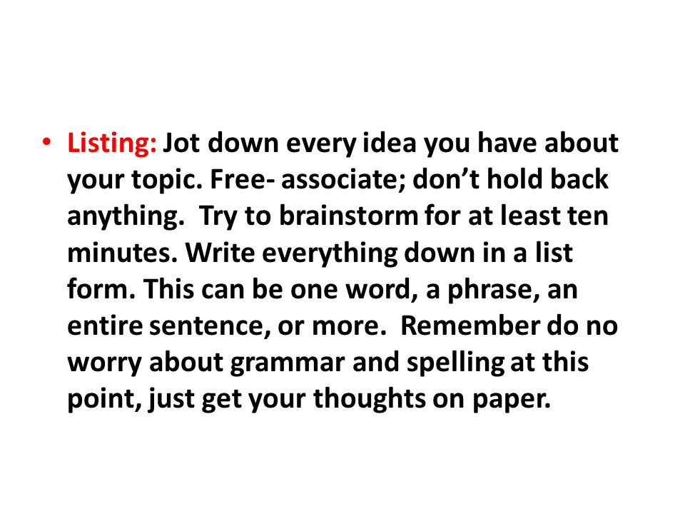 Listing: Jot down every idea you have about your topic.
