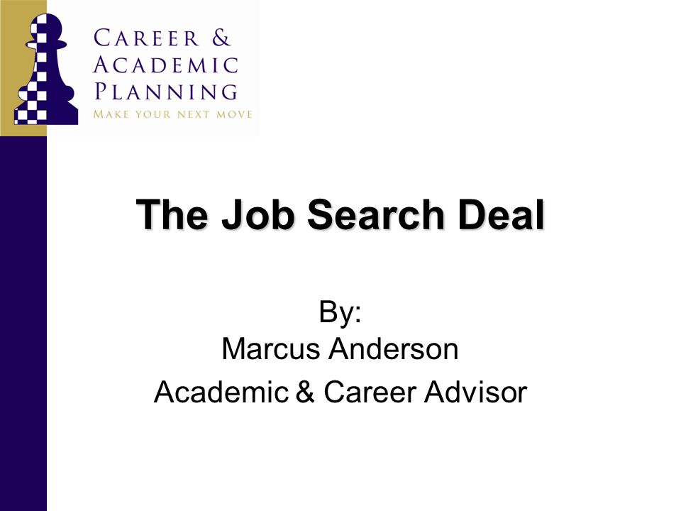 The Job Search Deal By: Marcus Anderson Academic & Career Advisor