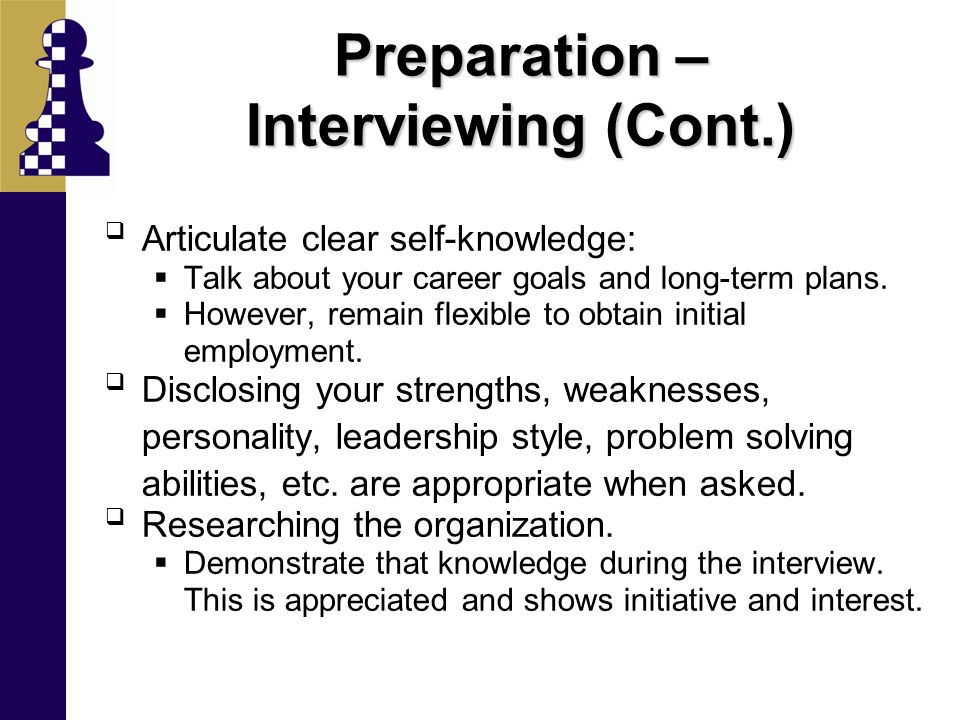 Preparation – Interviewing (Cont.)  Articulate clear self-knowledge:  Talk about your career goals and long-term plans.  However, remain flexible t