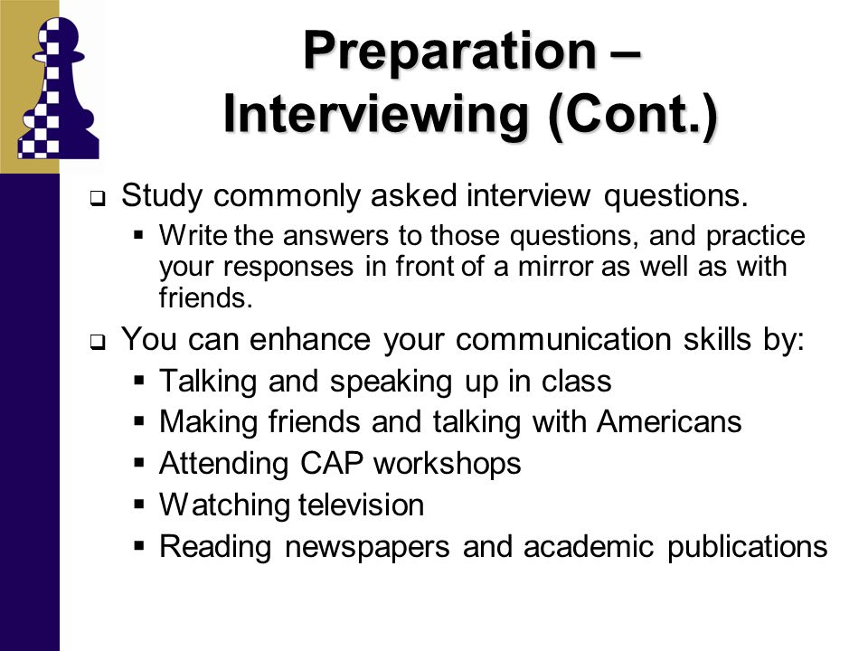 Preparation – Interviewing (Cont.)  Study commonly asked interview questions.  Write the answers to those questions, and practice your responses in