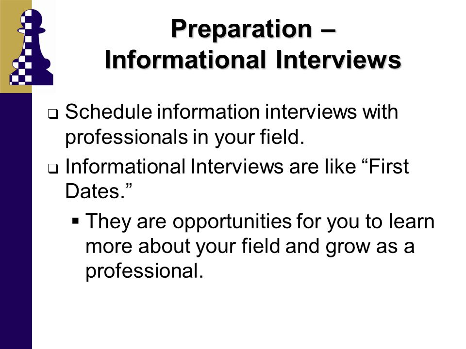Preparation – Informational Interviews  Schedule information interviews with professionals in your field.