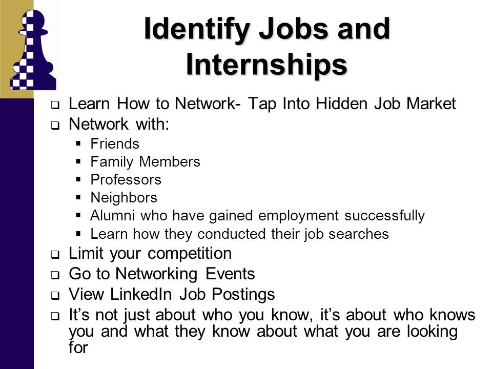 Identify Jobs and Internships  Learn How to Network- Tap Into Hidden Job Market  Network with:  Friends  Family Members  Professors  Neighbors 