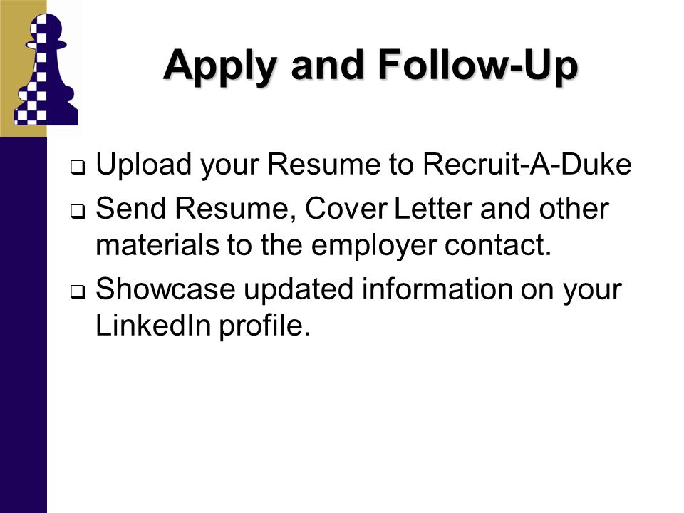 Apply and Follow-Up  Upload your Resume to Recruit-A-Duke  Send Resume, Cover Letter and other materials to the employer contact.