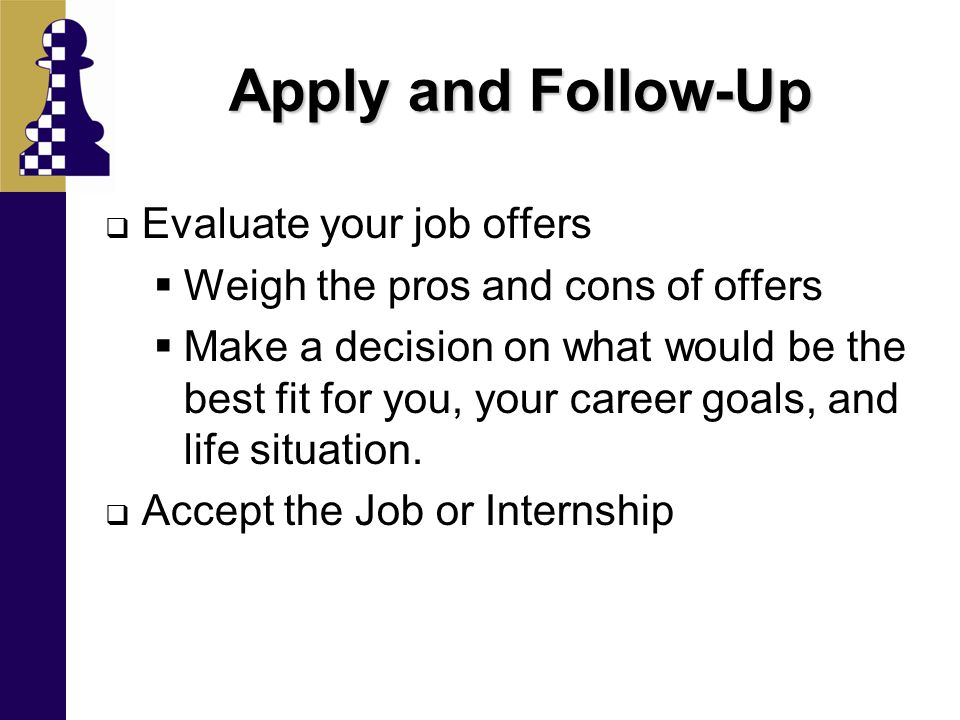 Apply and Follow-Up  Evaluate your job offers  Weigh the pros and cons of offers  Make a decision on what would be the best fit for you, your caree