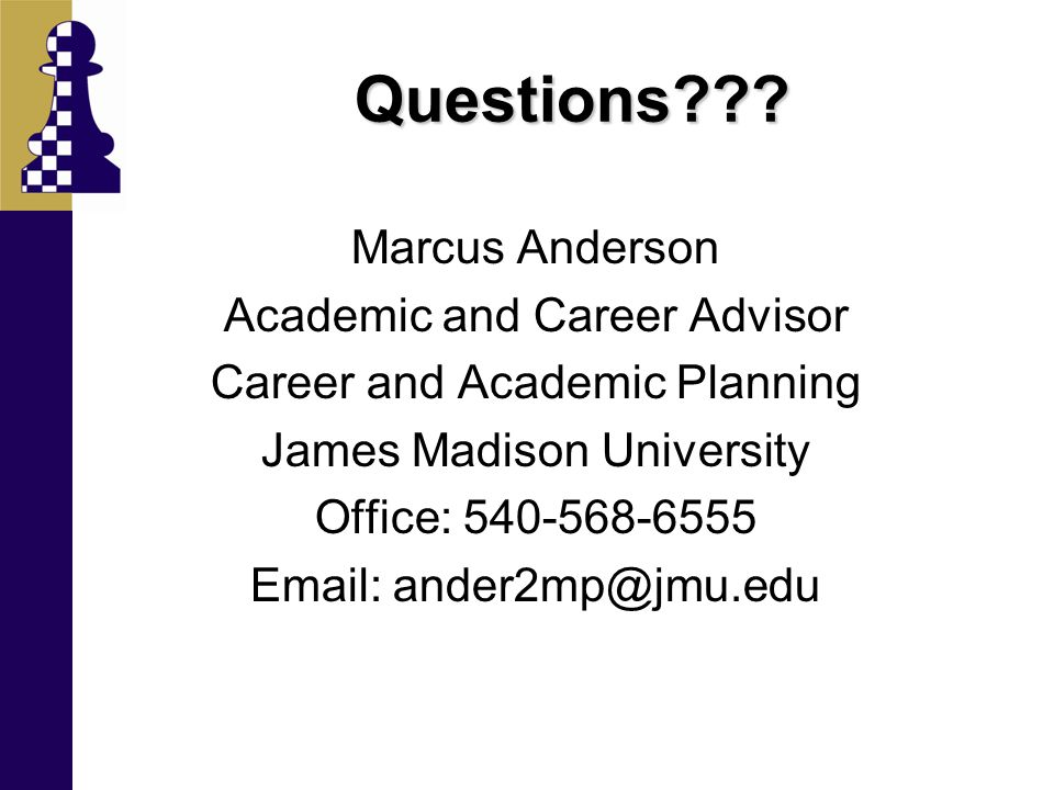 Questions??? Marcus Anderson Academic and Career Advisor Career and Academic Planning James Madison University Office: 540-568-6555 Email: ander2mp@jm