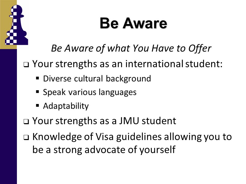Be Aware Be Aware of what You Have to Offer  Your strengths as an international student:  Diverse cultural background  Speak various languages  Adaptability  Your strengths as a JMU student  Knowledge of Visa guidelines allowing you to be a strong advocate of yourself