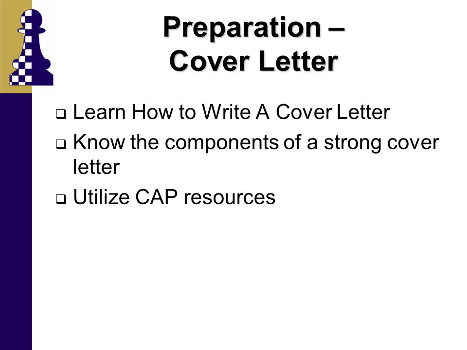 Preparation – Cover Letter  Learn How to Write A Cover Letter  Know the components of a strong cover letter  Utilize CAP resources