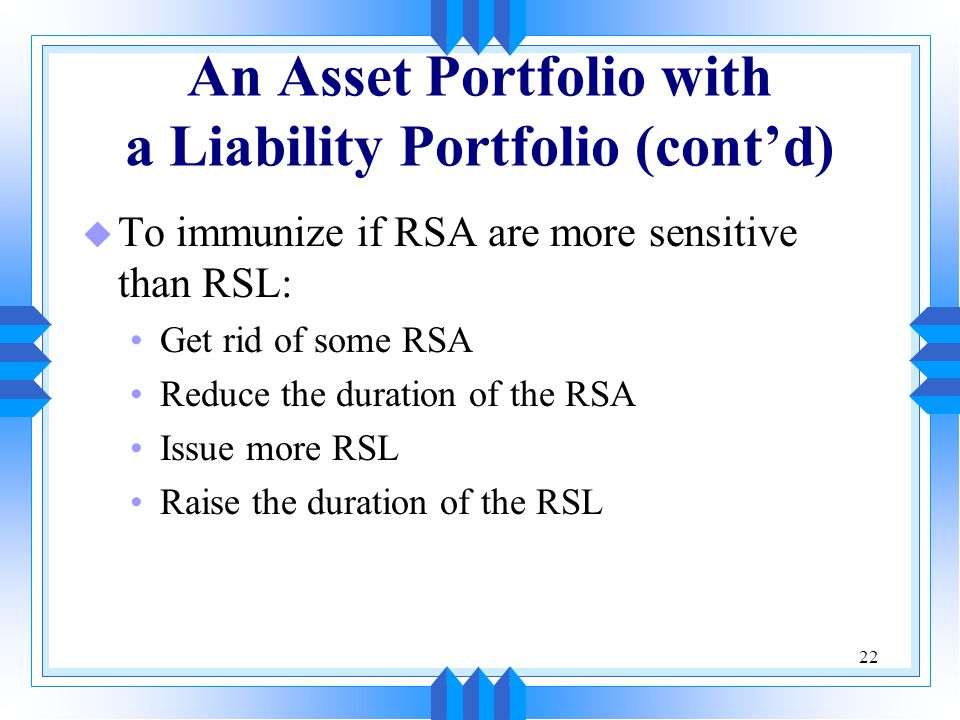22 An Asset Portfolio with a Liability Portfolio (cont'd) u To immunize if RSA are more sensitive than RSL: Get rid of some RSA Reduce the duration of the RSA Issue more RSL Raise the duration of the RSL