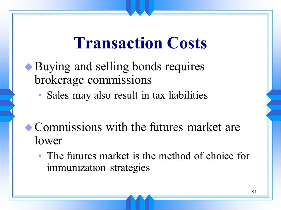 31 Transaction Costs u Buying and selling bonds requires brokerage commissions Sales may also result in tax liabilities u Commissions with the futures market are lower The futures market is the method of choice for immunization strategies