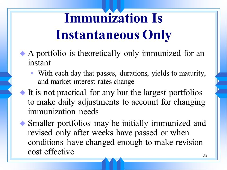 32 Immunization Is Instantaneous Only u A portfolio is theoretically only immunized for an instant With each day that passes, durations, yields to maturity, and market interest rates change u It is not practical for any but the largest portfolios to make daily adjustments to account for changing immunization needs u Smaller portfolios may be initially immunized and revised only after weeks have passed or when conditions have changed enough to make revision cost effective