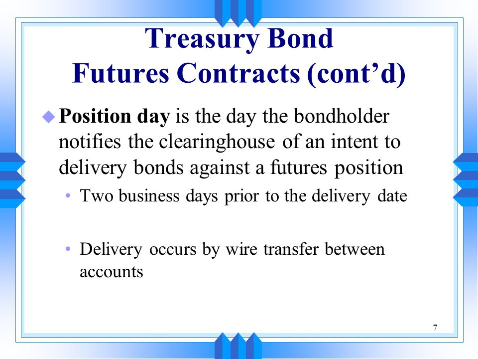 7 Treasury Bond Futures Contracts (cont'd) u Position day is the day the bondholder notifies the clearinghouse of an intent to delivery bonds against a futures position Two business days prior to the delivery date Delivery occurs by wire transfer between accounts