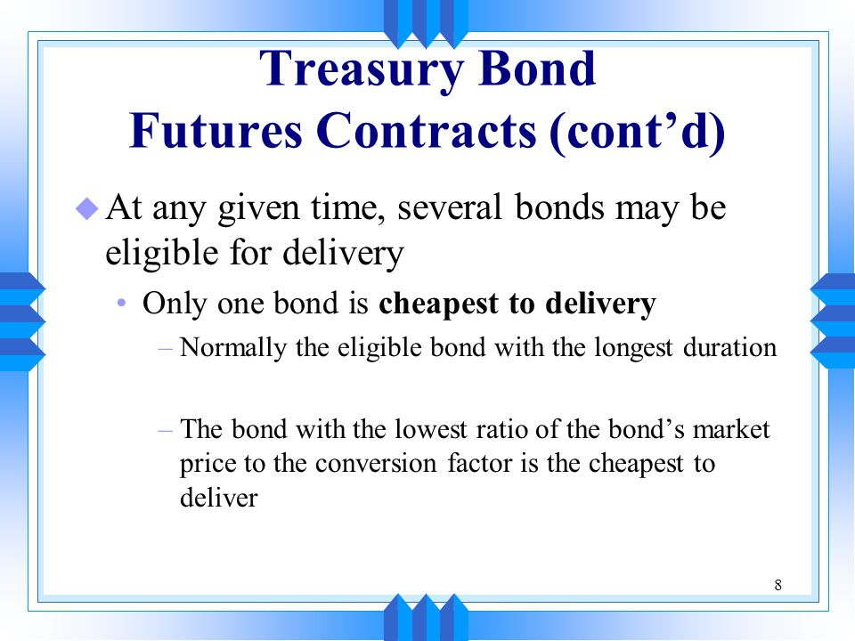 8 Treasury Bond Futures Contracts (cont'd) u At any given time, several bonds may be eligible for delivery Only one bond is cheapest to delivery –Normally the eligible bond with the longest duration –The bond with the lowest ratio of the bond's market price to the conversion factor is the cheapest to deliver
